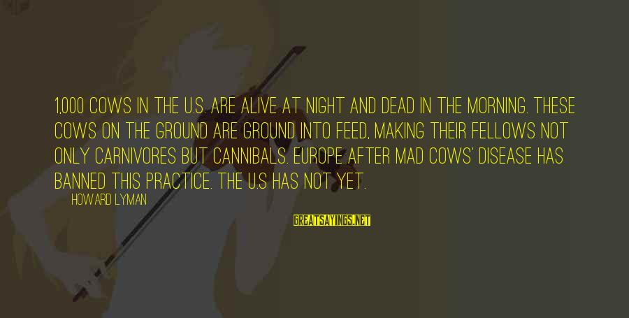 Are U Mad Sayings By Howard Lyman: 1,000 cows in the U.S. are alive at night and dead in the morning. These