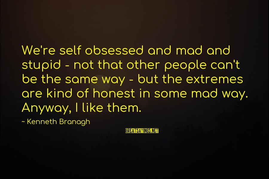 Are U Mad Sayings By Kenneth Branagh: We're self obsessed and mad and stupid - not that other people can't be the