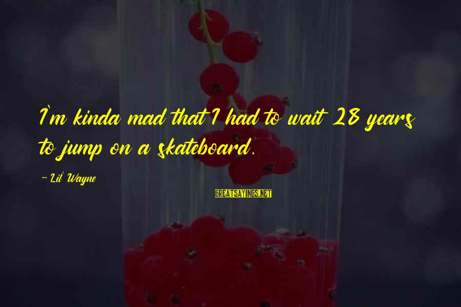 Are U Mad Sayings By Lil' Wayne: I'm kinda mad that I had to wait 28 years to jump on a skateboard.