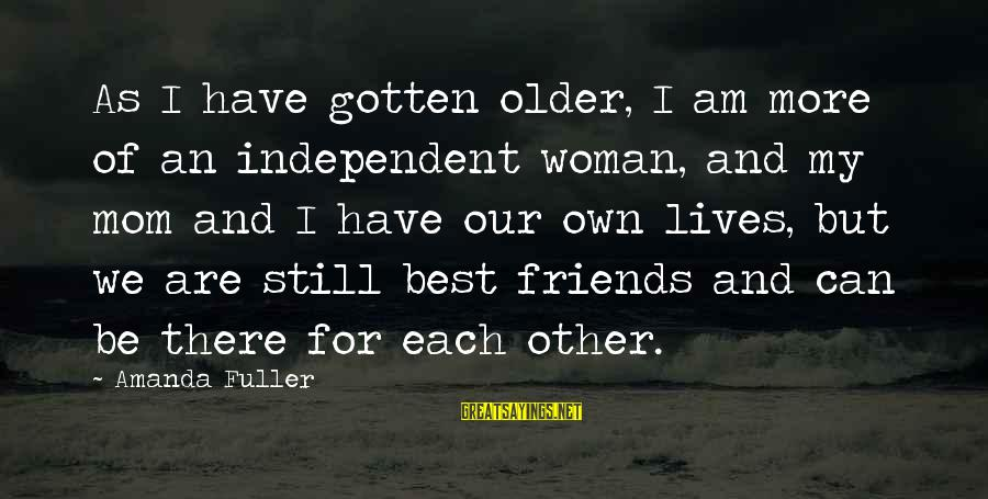 Are We Still Friends Sayings By Amanda Fuller: As I have gotten older, I am more of an independent woman, and my mom