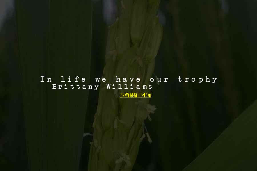 Are We Still Friends Sayings By Brittany Williams: In life we have our trophy people. These are the ones we work hard for,