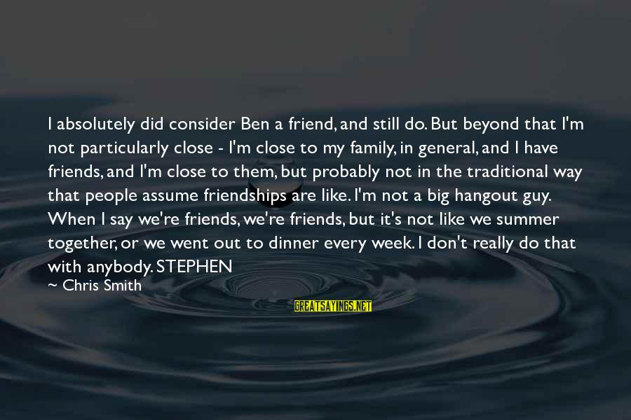 Are We Still Friends Sayings By Chris Smith: I absolutely did consider Ben a friend, and still do. But beyond that I'm not
