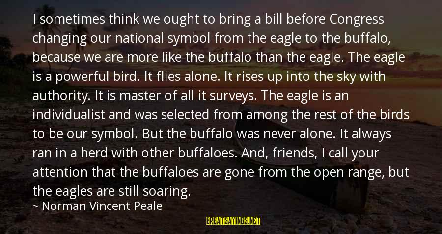 Are We Still Friends Sayings By Norman Vincent Peale: I sometimes think we ought to bring a bill before Congress changing our national symbol
