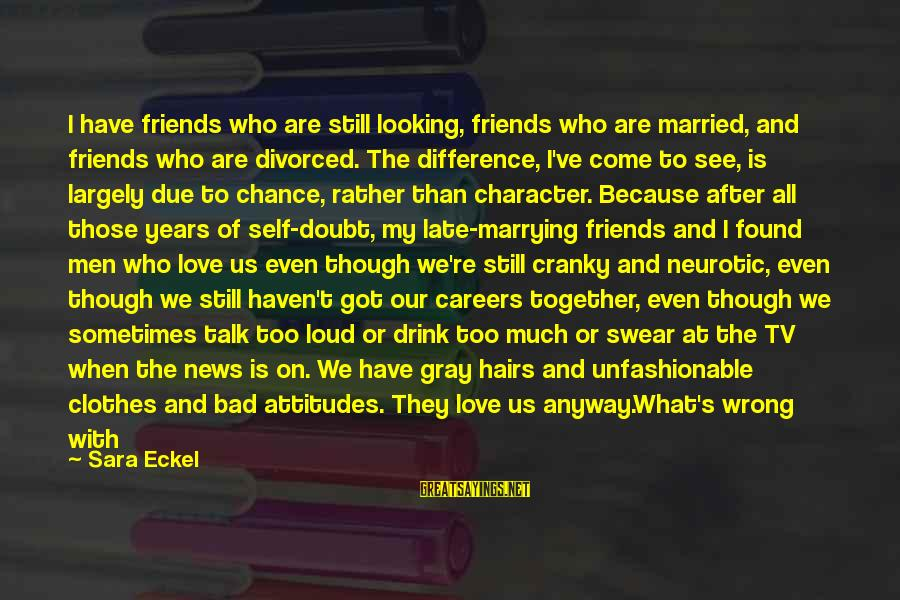 Are We Still Friends Sayings By Sara Eckel: I have friends who are still looking, friends who are married, and friends who are