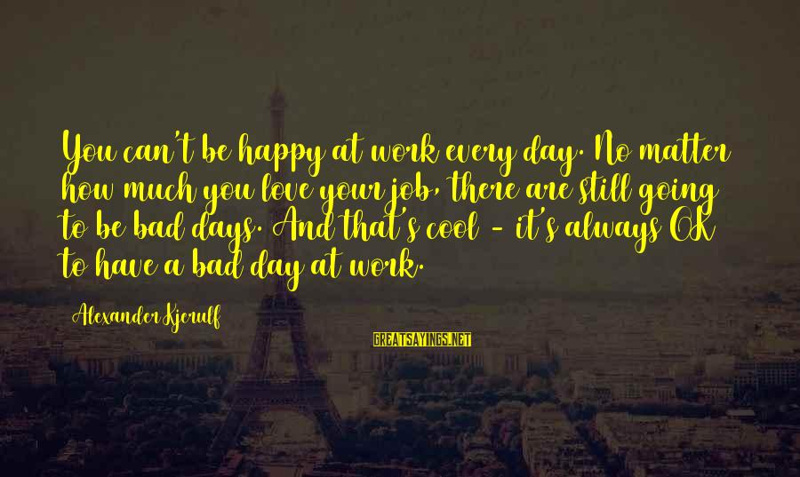 Are You Ok Day Sayings By Alexander Kjerulf: You can't be happy at work every day. No matter how much you love your