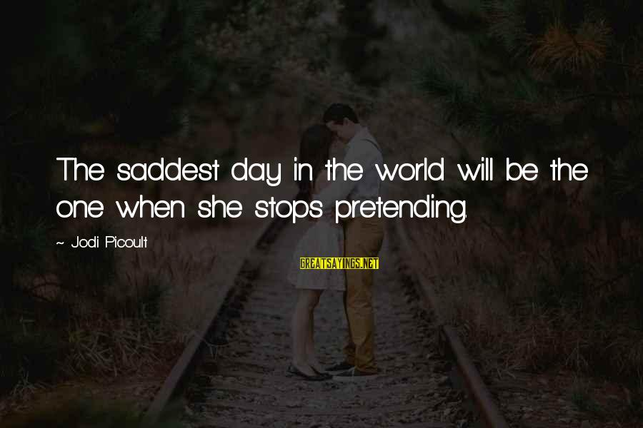 Are You Ok Day Sayings By Jodi Picoult: The saddest day in the world will be the one when she stops pretending.
