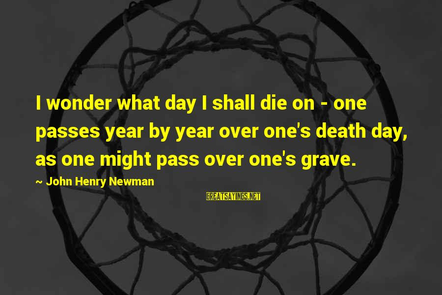 Are You Ok Day Sayings By John Henry Newman: I wonder what day I shall die on - one passes year by year over