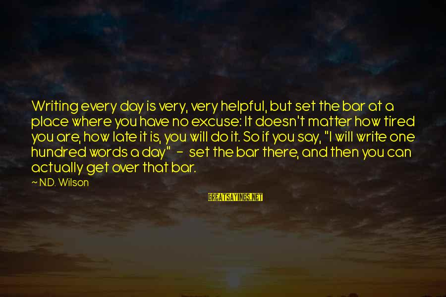 Are You Ok Day Sayings By N.D. Wilson: Writing every day is very, very helpful, but set the bar at a place where