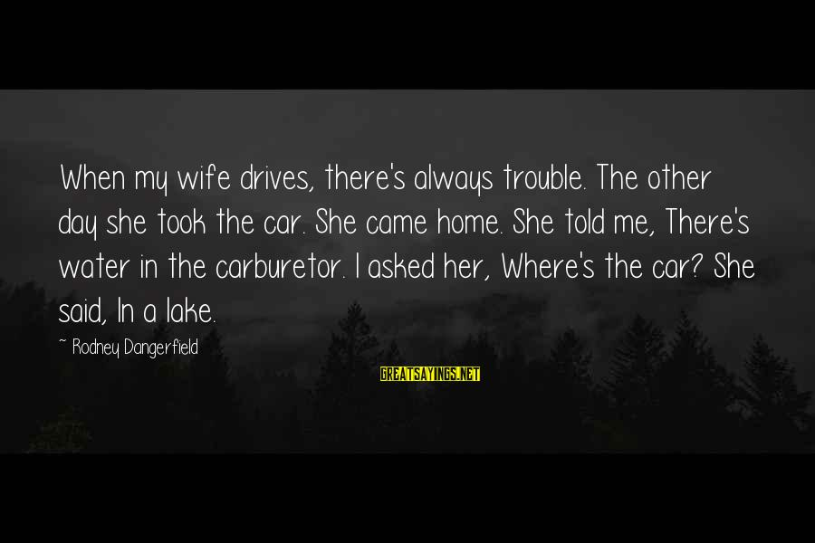 Are You Ok Day Sayings By Rodney Dangerfield: When my wife drives, there's always trouble. The other day she took the car. She