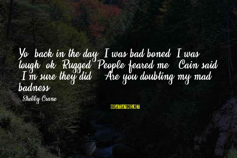Are You Ok Day Sayings By Shelly Crane: Yo, back in the day, I was bad boned. I was tough, ok? Rugged. People