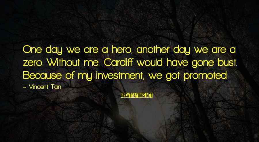 Are You Ok Day Sayings By Vincent Tan: One day we are a hero, another day we are a zero. Without me, Cardiff