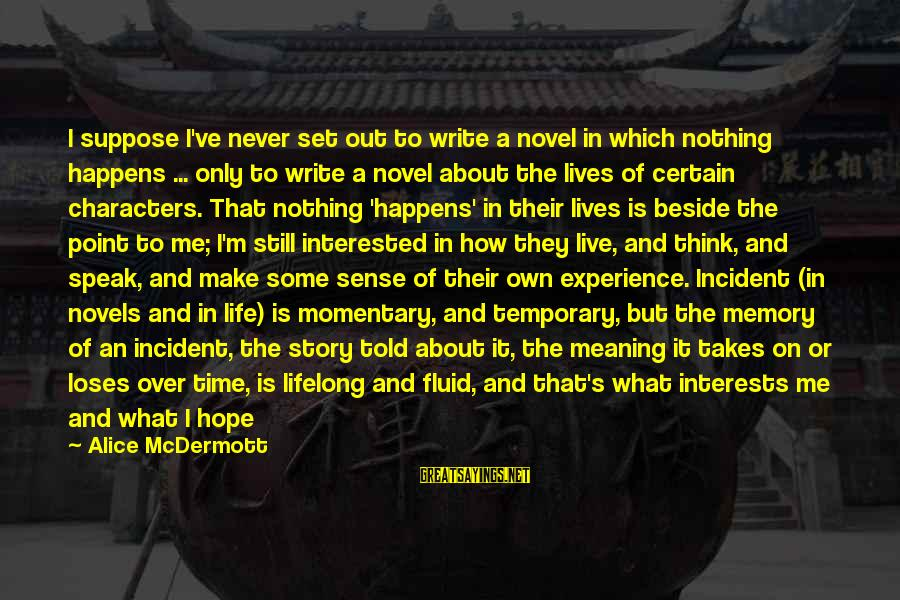 Are You Still Interested In Me Sayings By Alice McDermott: I suppose I've never set out to write a novel in which nothing happens ...