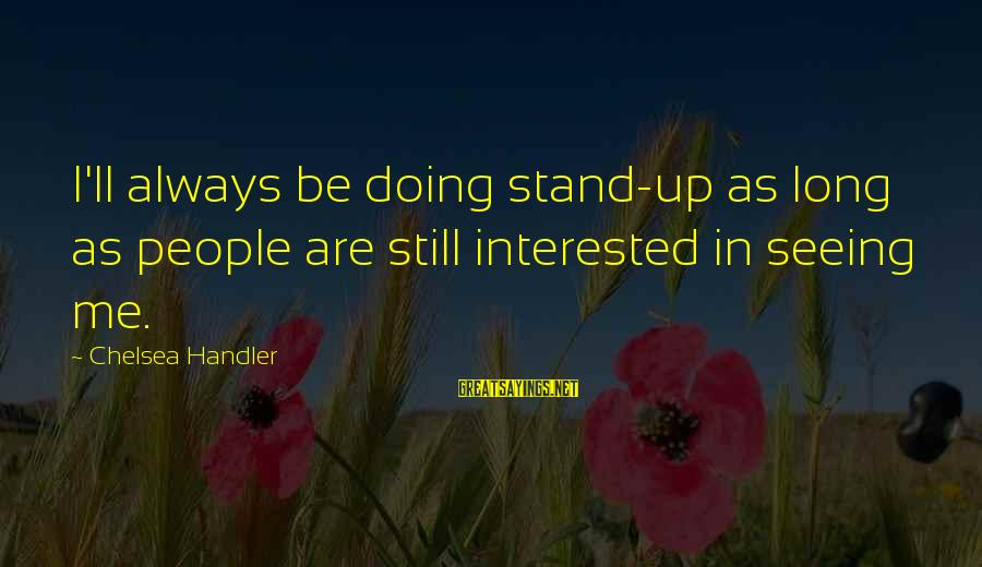 Are You Still Interested In Me Sayings By Chelsea Handler: I'll always be doing stand-up as long as people are still interested in seeing me.