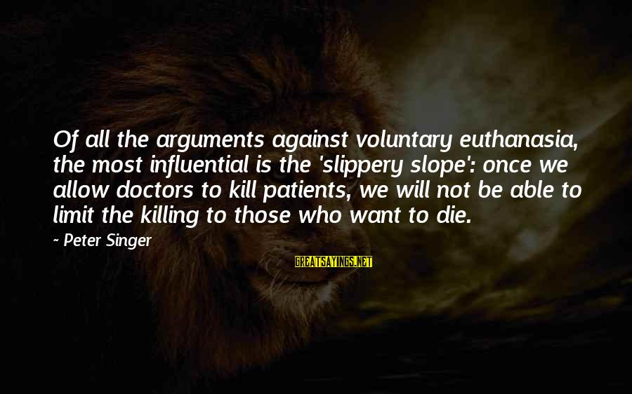 Arguments Against Euthanasia Sayings By Peter Singer: Of all the arguments against voluntary euthanasia, the most influential is the 'slippery slope': once