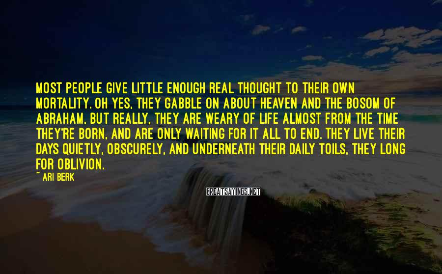 Ari Berk Sayings: Most people give little enough real thought to their own mortality. Oh yes, they gabble