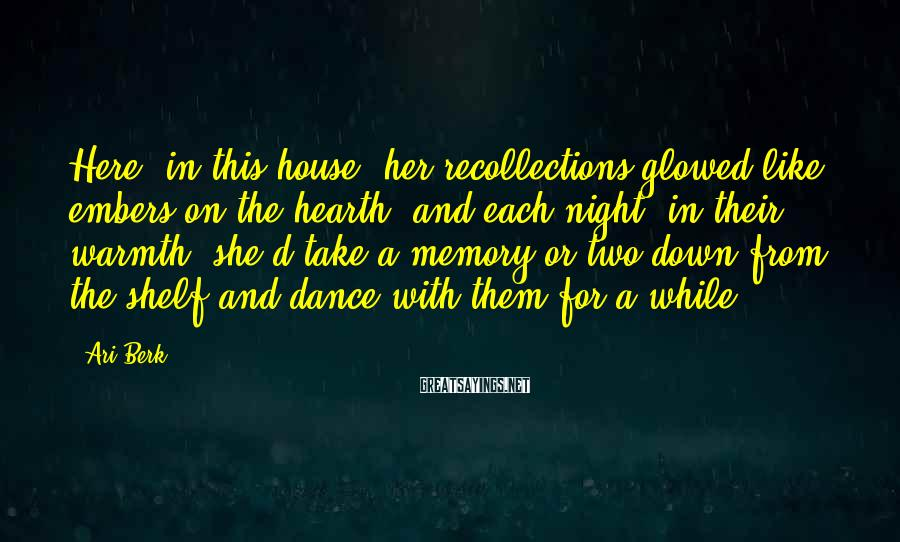 Ari Berk Sayings: Here, in this house, her recollections glowed like embers on the hearth, and each night,