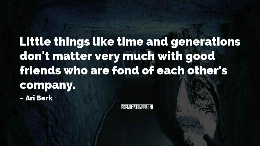 Ari Berk Sayings: Little things like time and generations don't matter very much with good friends who are