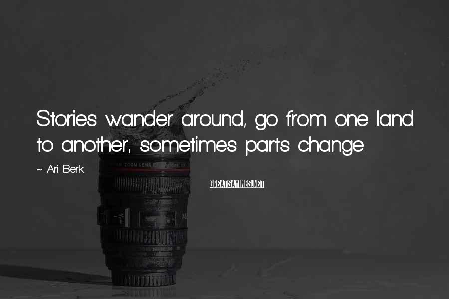 Ari Berk Sayings: Stories wander around, go from one land to another, sometimes parts change.
