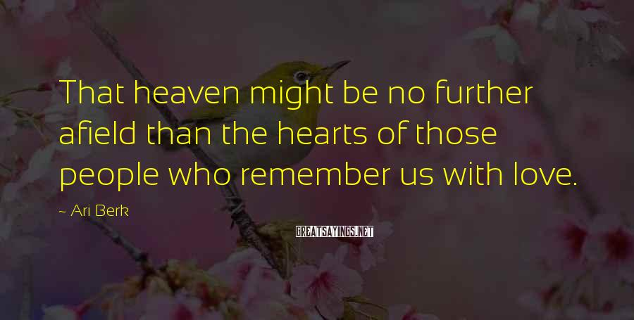 Ari Berk Sayings: That heaven might be no further afield than the hearts of those people who remember