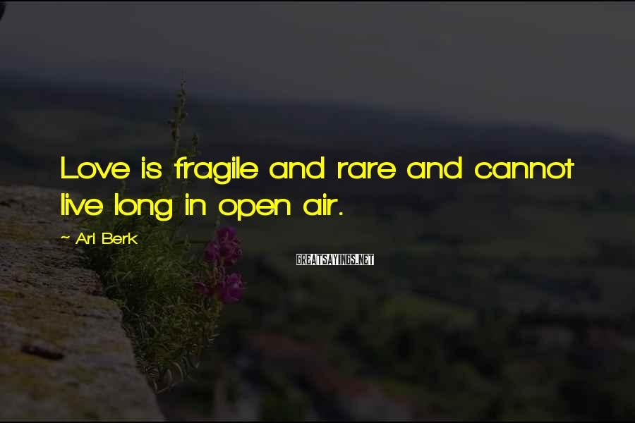 Ari Berk Sayings: Love is fragile and rare and cannot live long in open air.