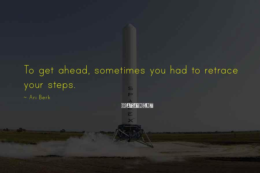 Ari Berk Sayings: To get ahead, sometimes you had to retrace your steps.