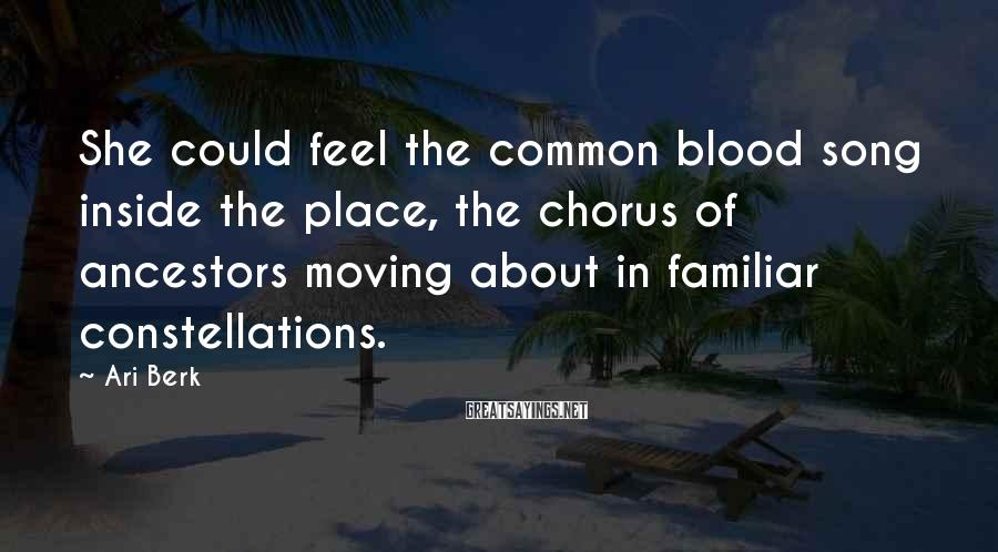 Ari Berk Sayings: She could feel the common blood song inside the place, the chorus of ancestors moving