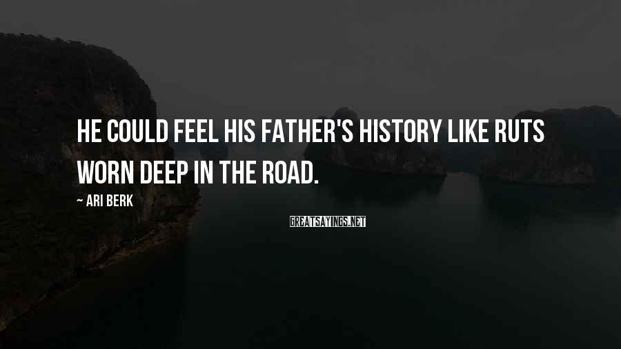 Ari Berk Sayings: He could feel his father's history like ruts worn deep in the road.