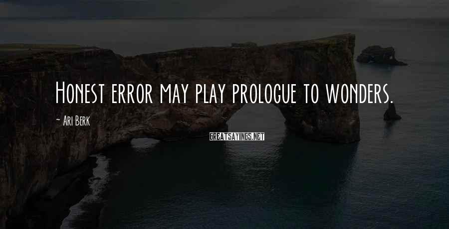 Ari Berk Sayings: Honest error may play prologue to wonders.