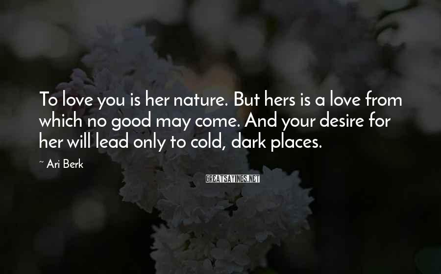 Ari Berk Sayings: To love you is her nature. But hers is a love from which no good