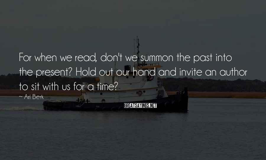 Ari Berk Sayings: For when we read, don't we summon the past into the present? Hold out our