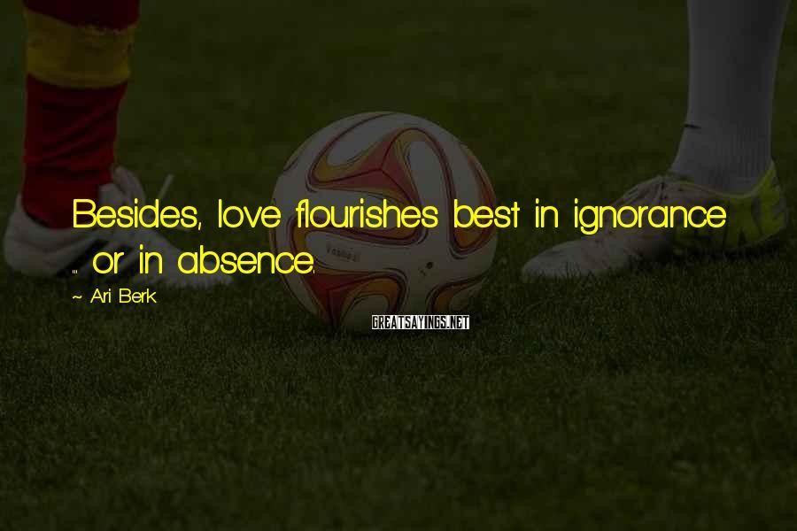 Ari Berk Sayings: Besides, love flourishes best in ignorance ... or in absence.
