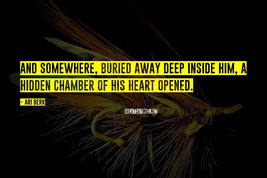 Ari Berk Sayings: And somewhere, buried away deep inside him, a hidden chamber of his heart opened.