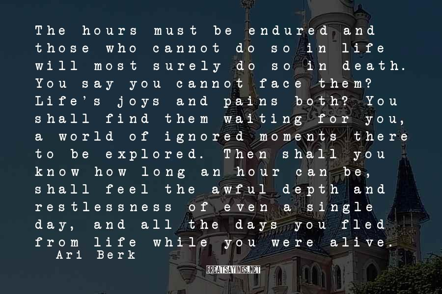 Ari Berk Sayings: The hours must be endured and those who cannot do so in life will most