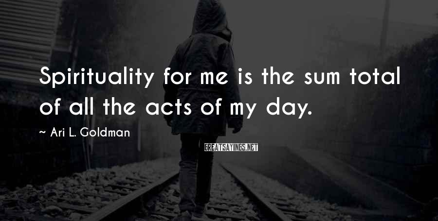 Ari L. Goldman Sayings: Spirituality for me is the sum total of all the acts of my day.