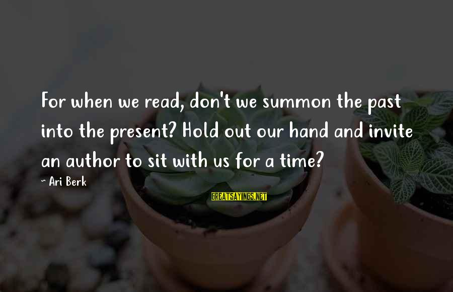 Ari Sayings By Ari Berk: For when we read, don't we summon the past into the present? Hold out our