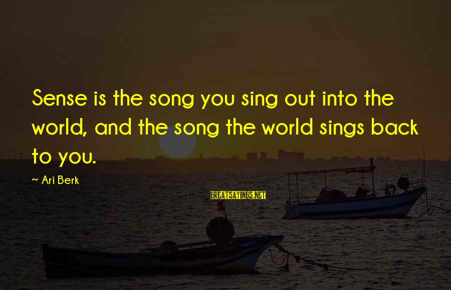 Ari Sayings By Ari Berk: Sense is the song you sing out into the world, and the song the world