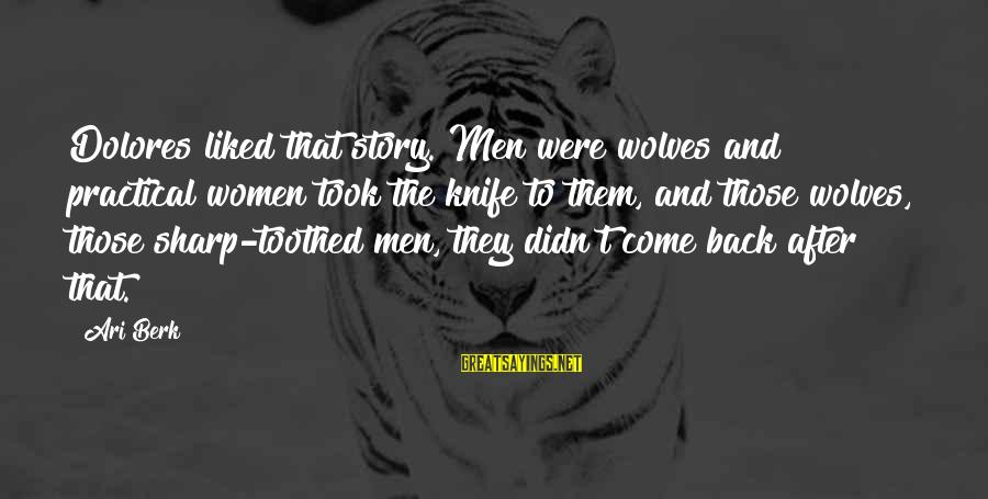 Ari Sayings By Ari Berk: Dolores liked that story. Men were wolves and practical women took the knife to them,