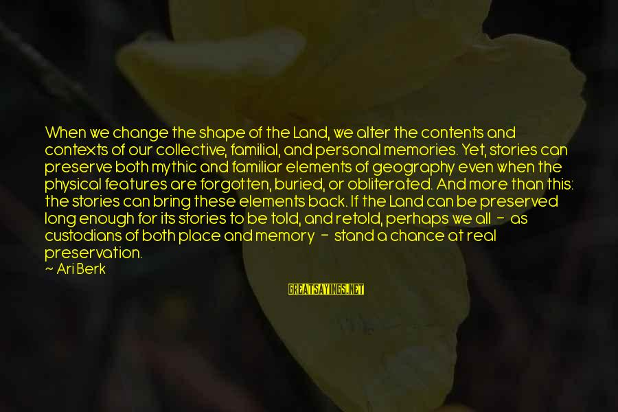 Ari Sayings By Ari Berk: When we change the shape of the Land, we alter the contents and contexts of