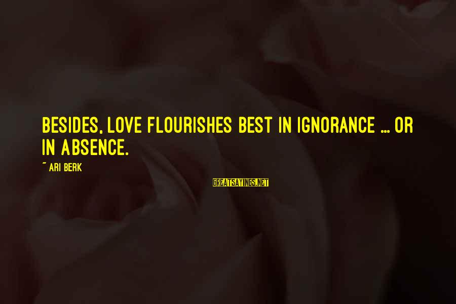 Ari Sayings By Ari Berk: Besides, love flourishes best in ignorance ... or in absence.