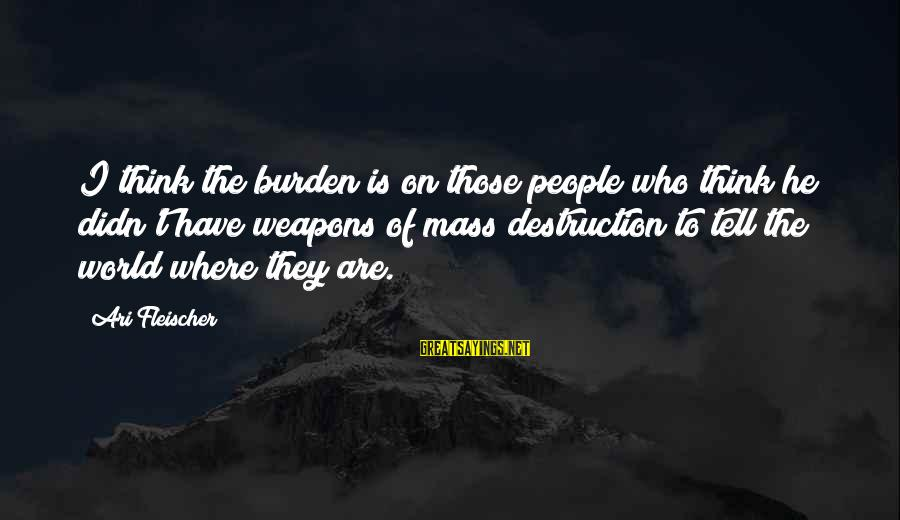 Ari Sayings By Ari Fleischer: I think the burden is on those people who think he didn't have weapons of