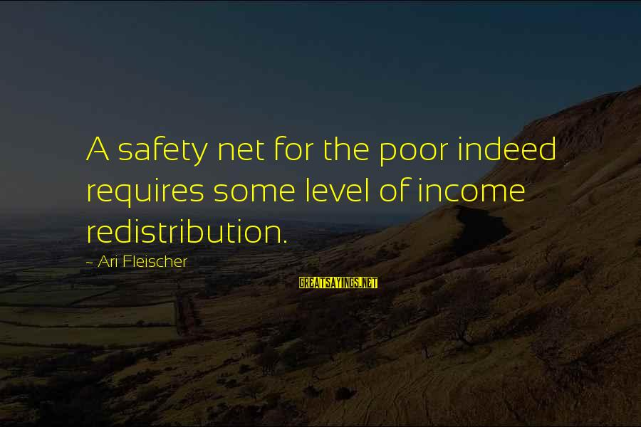 Ari Sayings By Ari Fleischer: A safety net for the poor indeed requires some level of income redistribution.