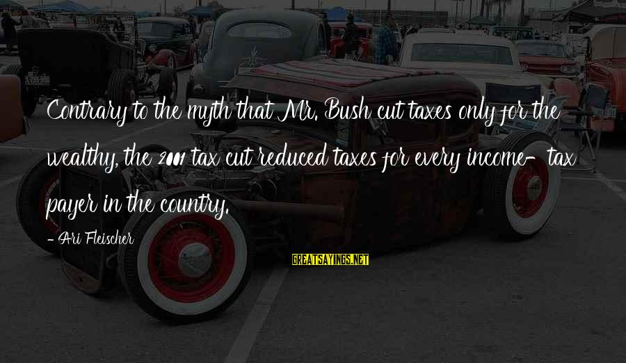 Ari Sayings By Ari Fleischer: Contrary to the myth that Mr. Bush cut taxes only for the wealthy, the 2001