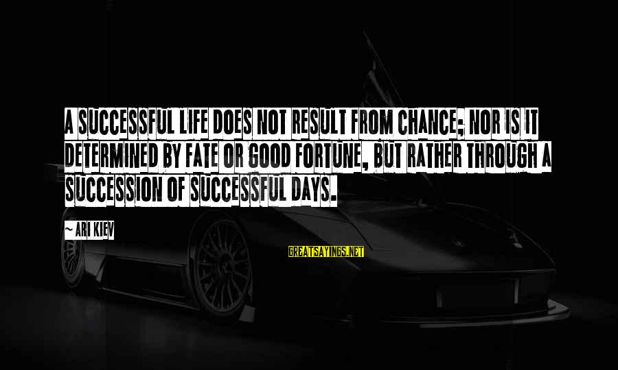 Ari Sayings By Ari Kiev: A successful life does not result from chance; nor is it determined by fate or