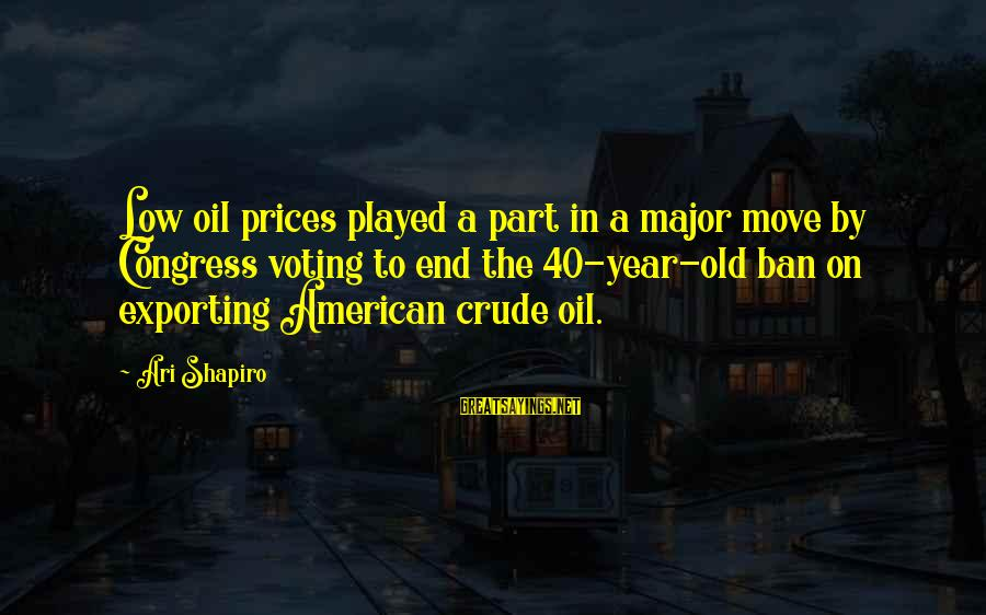 Ari Sayings By Ari Shapiro: Low oil prices played a part in a major move by Congress voting to end