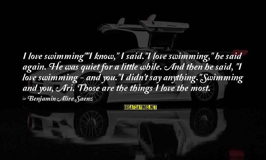 """Ari Sayings By Benjamin Alire Saenz: I love swimming""""""""I know,"""" I said.""""I love swimming,"""" he said again. He was quiet for"""