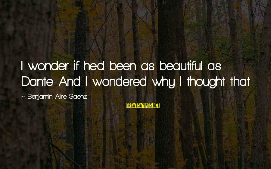 Ari Sayings By Benjamin Alire Saenz: I wonder if he'd been as beautiful as Dante. And I wondered why I thought