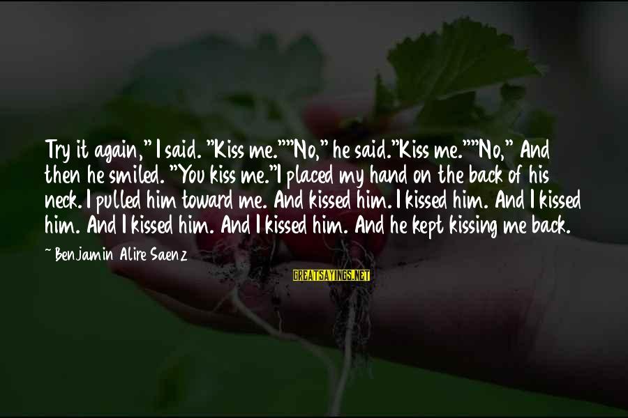 """Ari Sayings By Benjamin Alire Saenz: Try it again,"""" I said. """"Kiss me.""""""""No,"""" he said.""""Kiss me.""""""""No,"""" And then he smiled. """"You"""