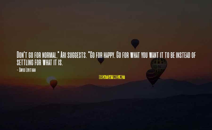 """Ari Sayings By David Levithan: Don't go for normal,"""" Ari suggests. """"Go for happy. Go for what you want it"""