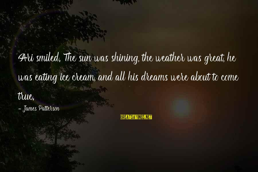 Ari Sayings By James Patterson: Ari smiled. The sun was shining, the weather was great, he was eating ice cream,