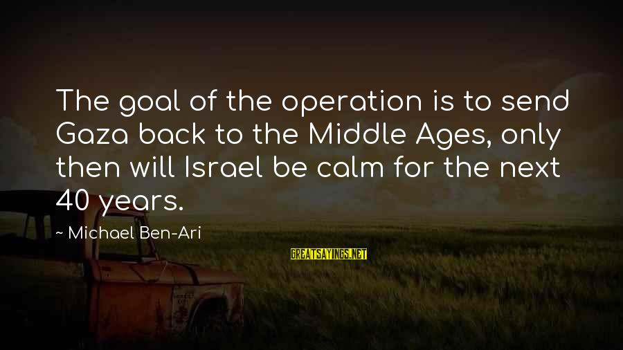 Ari Sayings By Michael Ben-Ari: The goal of the operation is to send Gaza back to the Middle Ages, only